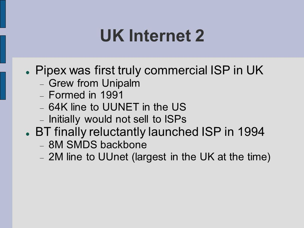 UK Internet 2 Pipex was first truly commercial ISP in UK  Grew from Unipalm  Formed in 1991  64K line to UUNET in the US  Initially would not sell to ISPs BT finally reluctantly launched ISP in 1994  8M SMDS backbone  2M line to UUnet (largest in the UK at the time)