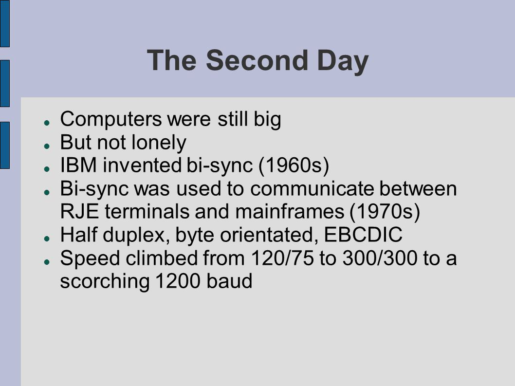 The Second Day Computers were still big But not lonely IBM invented bi-sync (1960s) Bi-sync was used to communicate between RJE terminals and mainframes (1970s) Half duplex, byte orientated, EBCDIC Speed climbed from 120/75 to 300/300 to a scorching 1200 baud