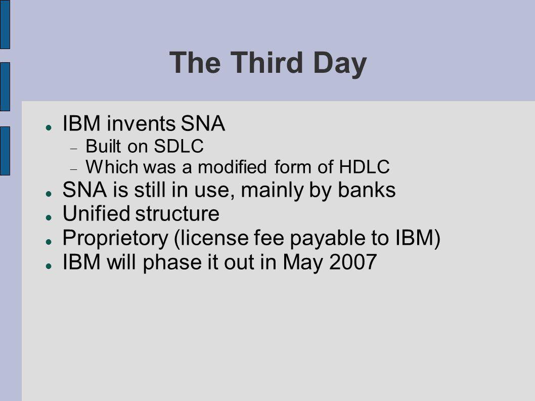 The Third Day IBM invents SNA  Built on SDLC  Which was a modified form of HDLC SNA is still in use, mainly by banks Unified structure Proprietory (license fee payable to IBM) IBM will phase it out in May 2007