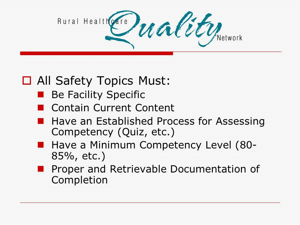  All Safety Topics Must: Be Facility Specific Contain Current Content Have an Established Process for Assessing Competency (Quiz, etc.) Have a Minimum Competency Level (80- 85%, etc.) Proper and Retrievable Documentation of Completion