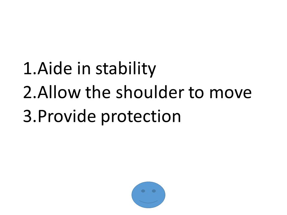 1.Aide in stability 2.Allow the shoulder to move 3.Provide protection