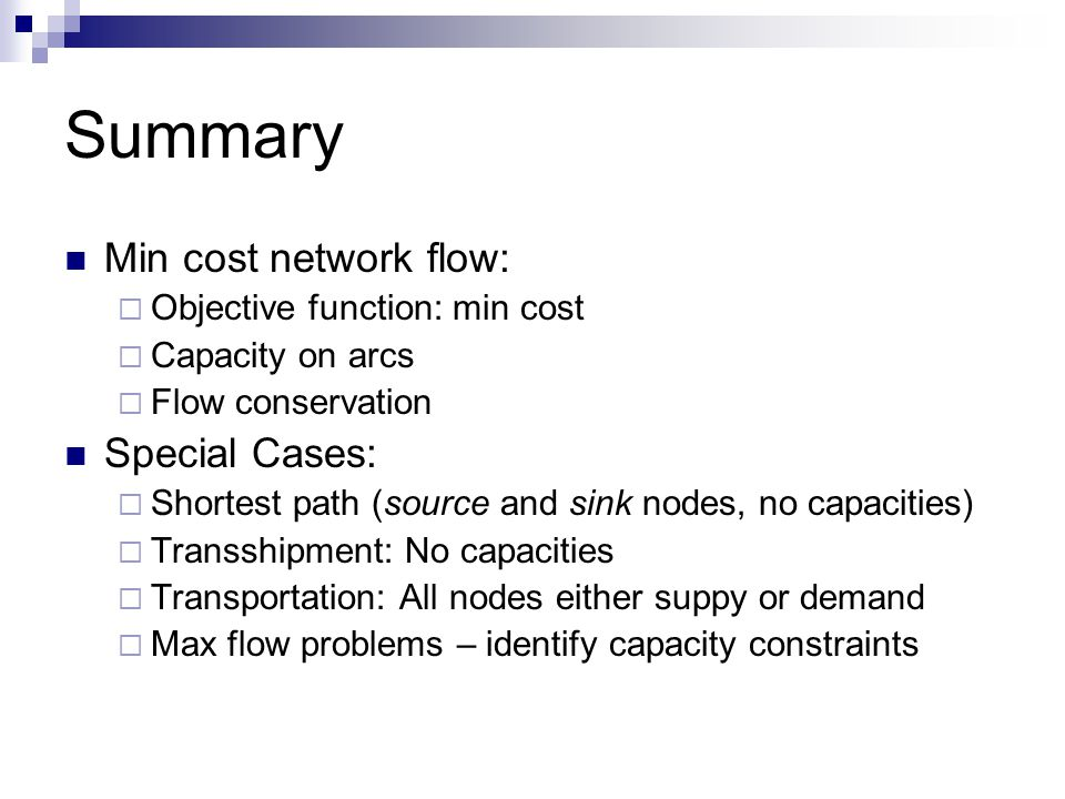 Summary Min cost network flow:  Objective function: min cost  Capacity on arcs  Flow conservation Special Cases:  Shortest path (source and sink nodes, no capacities)  Transshipment: No capacities  Transportation: All nodes either suppy or demand  Max flow problems – identify capacity constraints