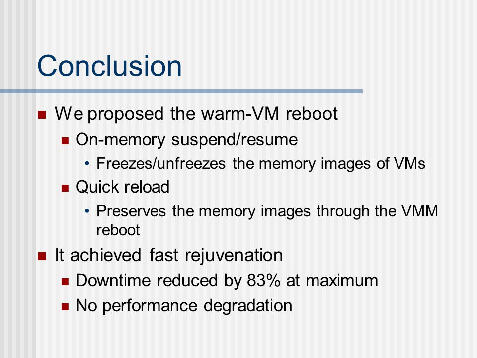 Conclusion We proposed the warm-VM reboot On-memory suspend/resume Freezes/unfreezes the memory images of VMs Quick reload Preserves the memory images through the VMM reboot It achieved fast rejuvenation Downtime reduced by 83% at maximum No performance degradation