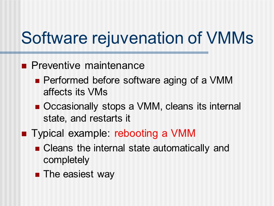 Software rejuvenation of VMMs Preventive maintenance Performed before software aging of a VMM affects its VMs Occasionally stops a VMM, cleans its internal state, and restarts it Typical example: rebooting a VMM Cleans the internal state automatically and completely The easiest way