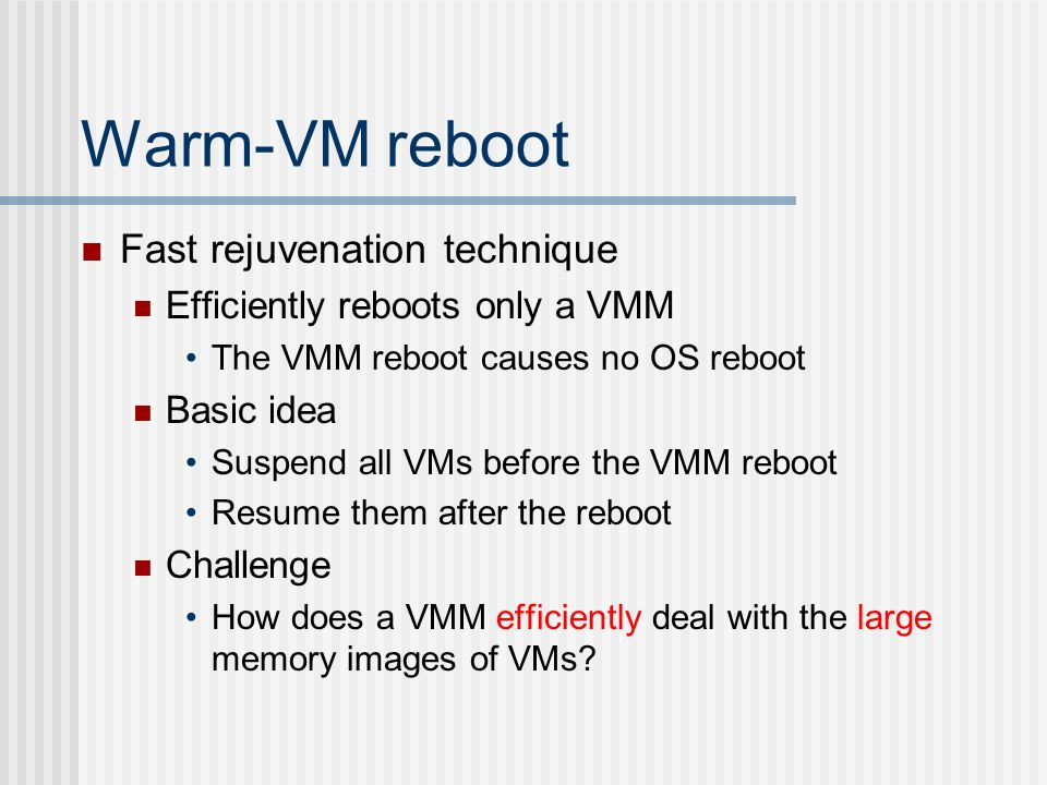Warm-VM reboot Fast rejuvenation technique Efficiently reboots only a VMM The VMM reboot causes no OS reboot Basic idea Suspend all VMs before the VMM reboot Resume them after the reboot Challenge How does a VMM efficiently deal with the large memory images of VMs