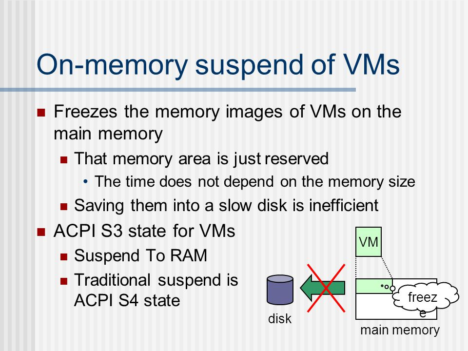On-memory suspend of VMs Freezes the memory images of VMs on the main memory That memory area is just reserved The time does not depend on the memory size Saving them into a slow disk is inefficient ACPI S3 state for VMs Suspend To RAM Traditional suspend is ACPI S4 state disk main memory VM freez e