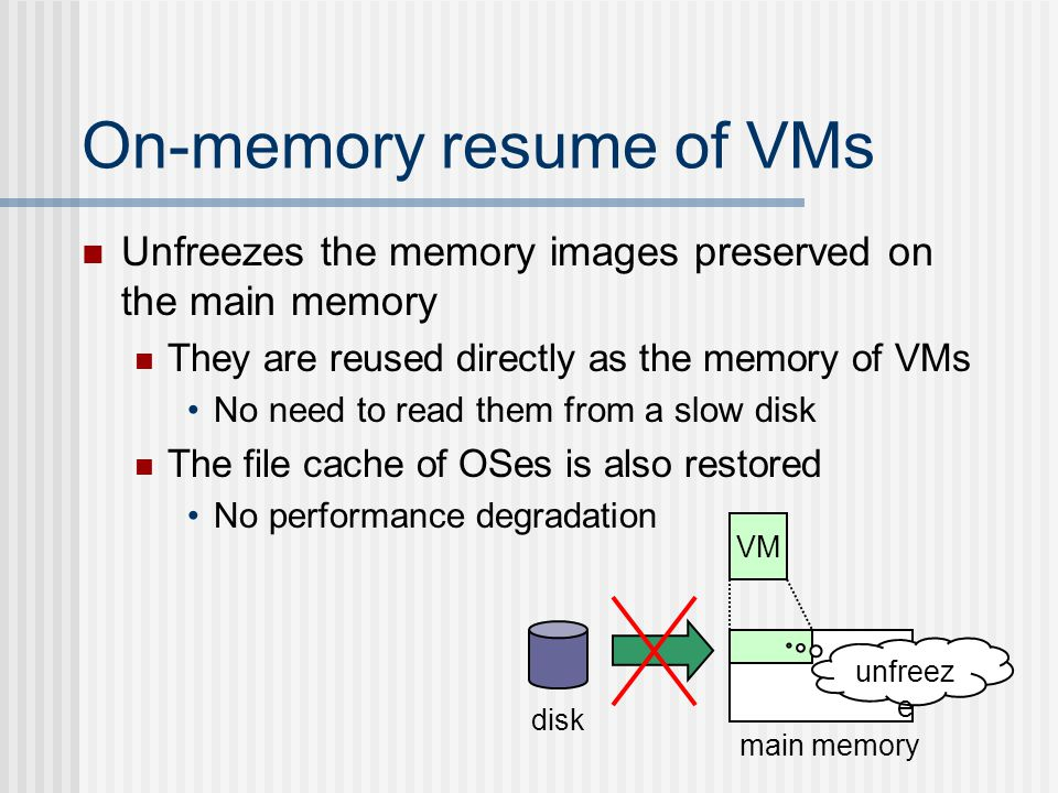 On-memory resume of VMs Unfreezes the memory images preserved on the main memory They are reused directly as the memory of VMs No need to read them from a slow disk The file cache of OSes is also restored No performance degradation disk main memory VM unfreez e