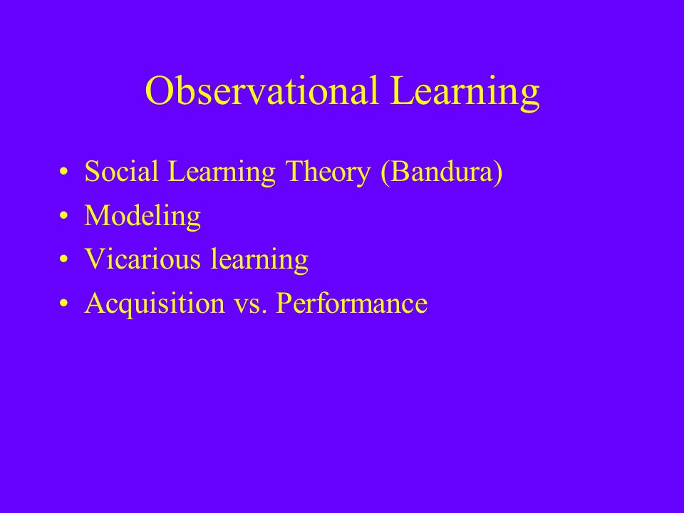 Observational Learning Social Learning Theory (Bandura) Modeling Vicarious learning Acquisition vs.