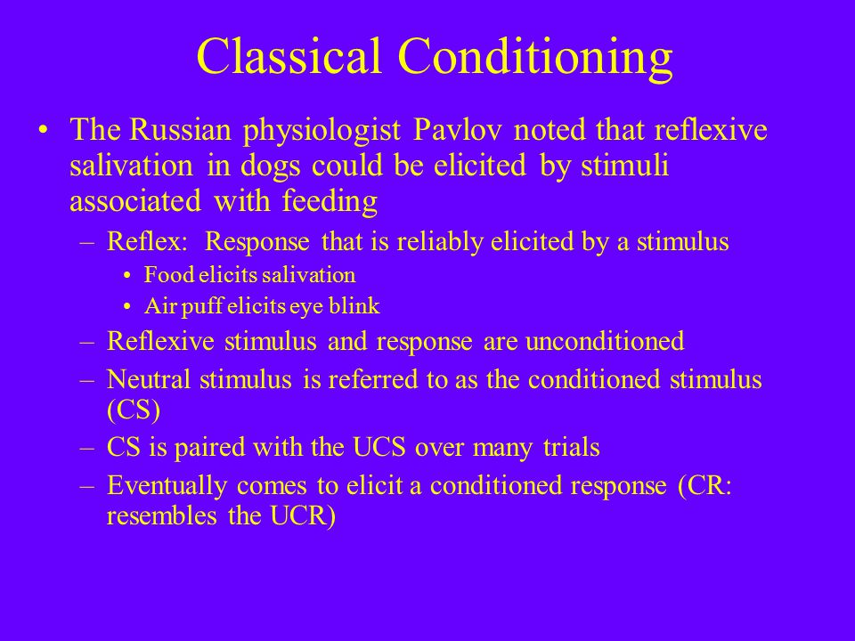 Classical Conditioning The Russian physiologist Pavlov noted that reflexive salivation in dogs could be elicited by stimuli associated with feeding –Reflex: Response that is reliably elicited by a stimulus Food elicits salivation Air puff elicits eye blink –Reflexive stimulus and response are unconditioned –Neutral stimulus is referred to as the conditioned stimulus (CS) –CS is paired with the UCS over many trials –Eventually comes to elicit a conditioned response (CR: resembles the UCR)