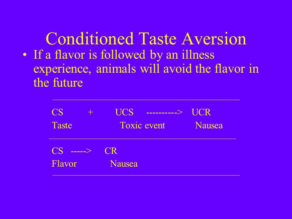 Conditioned Taste Aversion If a flavor is followed by an illness experience, animals will avoid the flavor in the future CS + UCS ----------> UCR Taste Toxic event Nausea CS -----> CR FlavorNausea