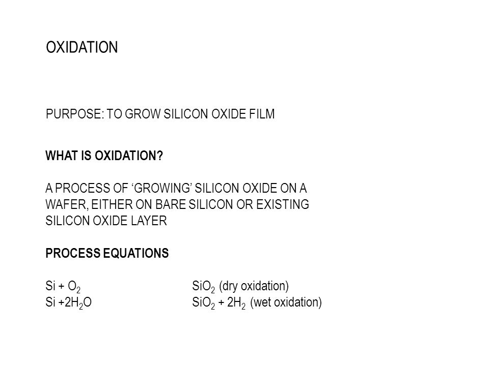 O 2 /H 2 O DIFFUSE TO SILICON WAFER/OXIDE LAYER AND REACT WITH Si WHEN REACTION ON SURFACE IS DONE, THICKER FILM WILL REQUIRE THE REACTANT SPECIES TO DIFFUSE DEEPER INTO SILICON (Deal-Groove Linear - Parabolic Model)