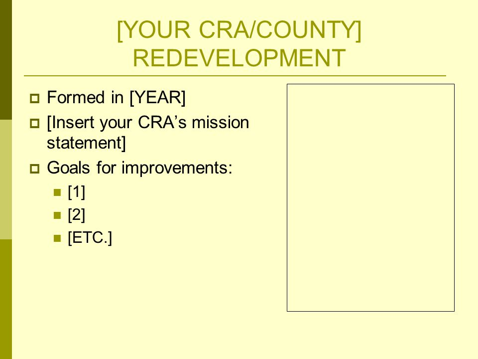 [YOUR CRA/COUNTY] REDEVELOPMENT  Formed in [YEAR]  [Insert your CRA's mission statement]  Goals for improvements: [1] [2] [ETC.]