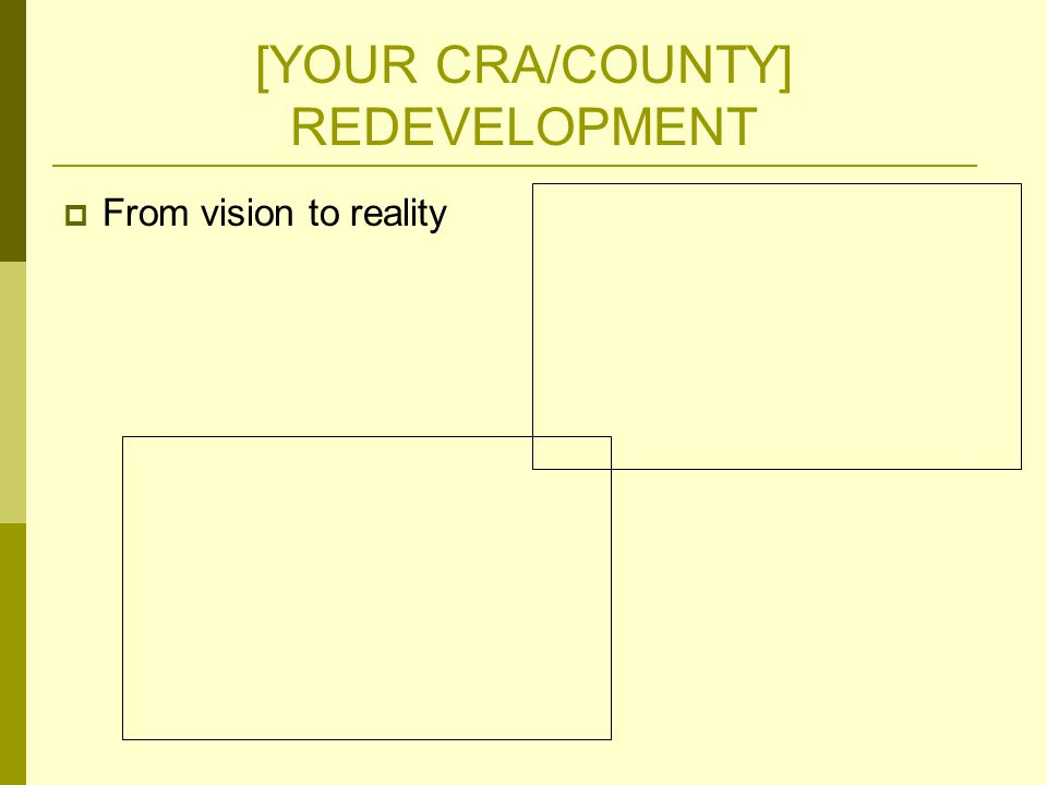[YOUR CRA/COUNTY] REDEVELOPMENT  From vision to reality