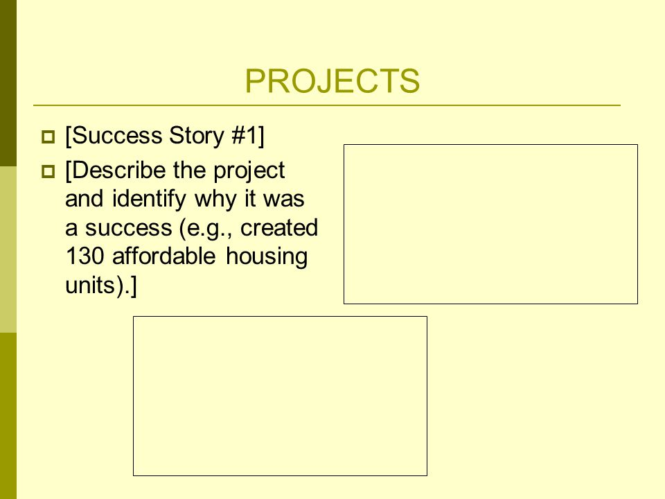 PROJECTS  [Success Story #1]  [Describe the project and identify why it was a success (e.g., created 130 affordable housing units).]