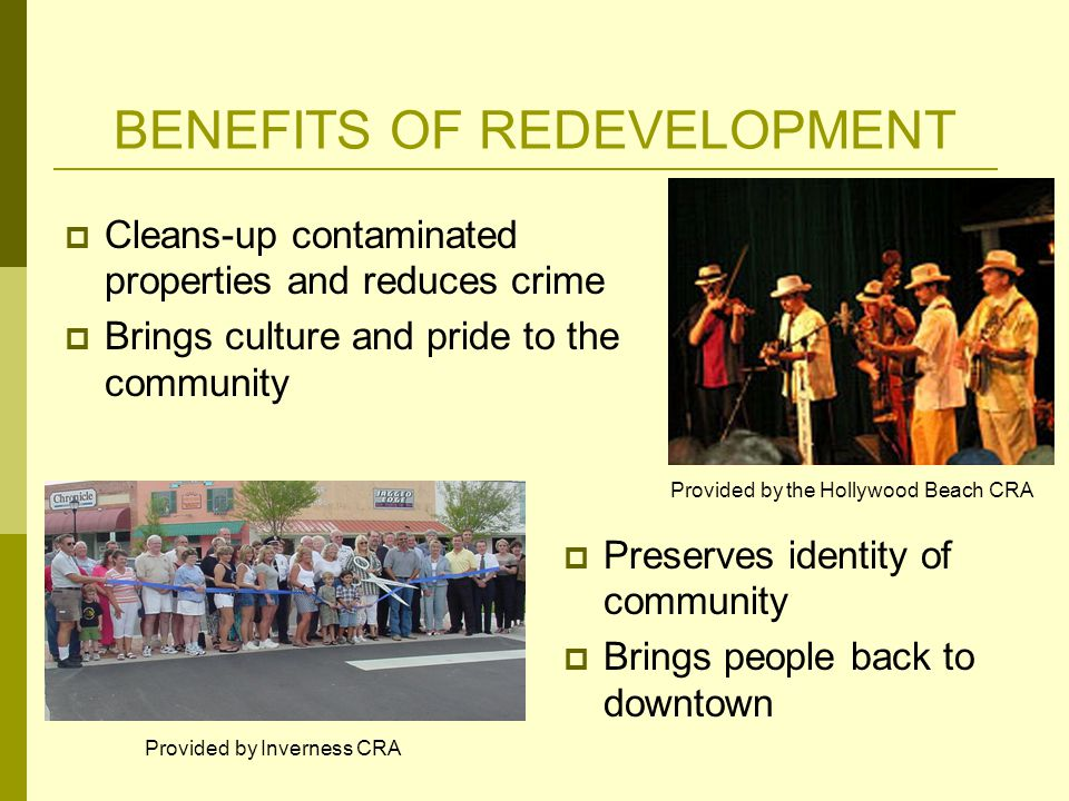 BENEFITS OF REDEVELOPMENT  Cleans-up contaminated properties and reduces crime  Brings culture and pride to the community Provided by the Hollywood Beach CRA Provided by Inverness CRA  Preserves identity of community  Brings people back to downtown