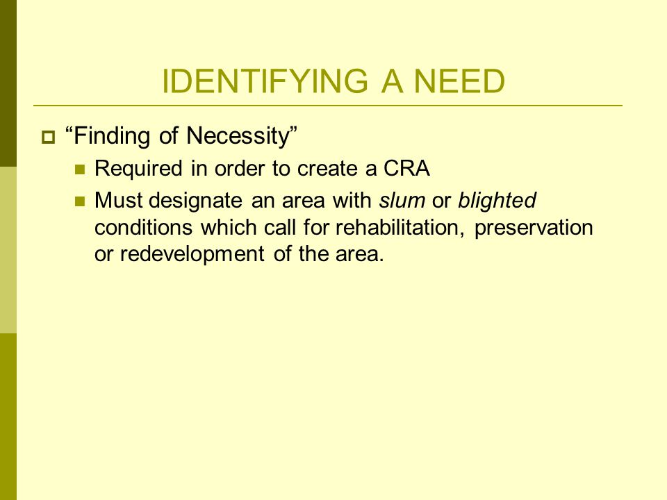  Finding of Necessity Required in order to create a CRA Must designate an area with slum or blighted conditions which call for rehabilitation, preservation or redevelopment of the area.