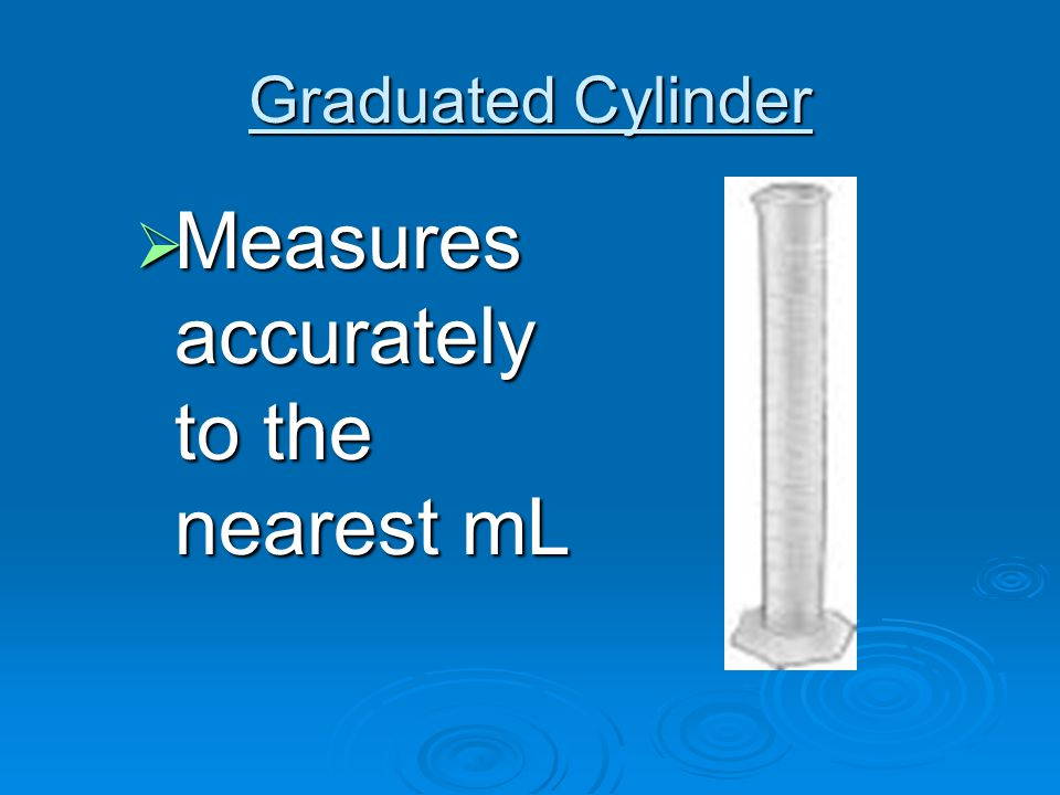 Graduated Cylinder  Measures accurately to the nearest mL