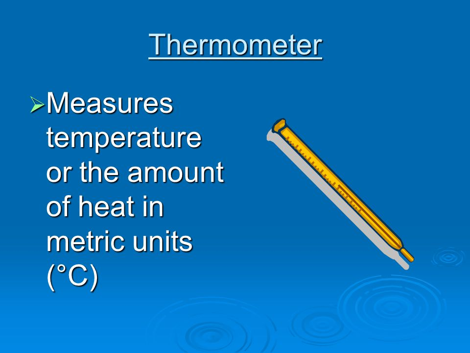 Thermometer  Measures temperature or the amount of heat in metric units (°C)