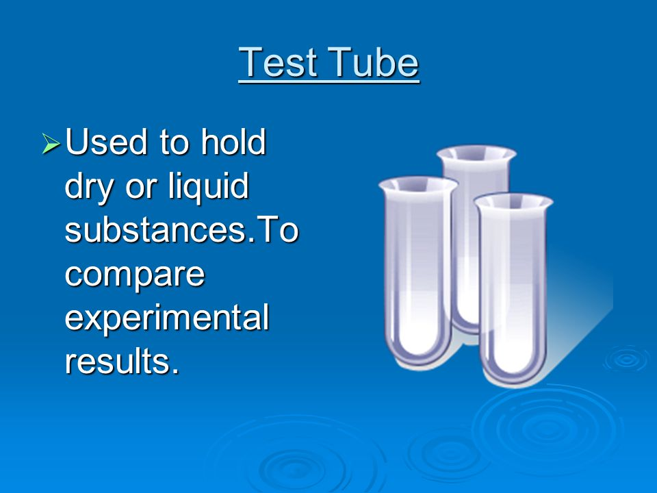 Test Tube  Used to hold dry or liquid substances.To compare experimental results.