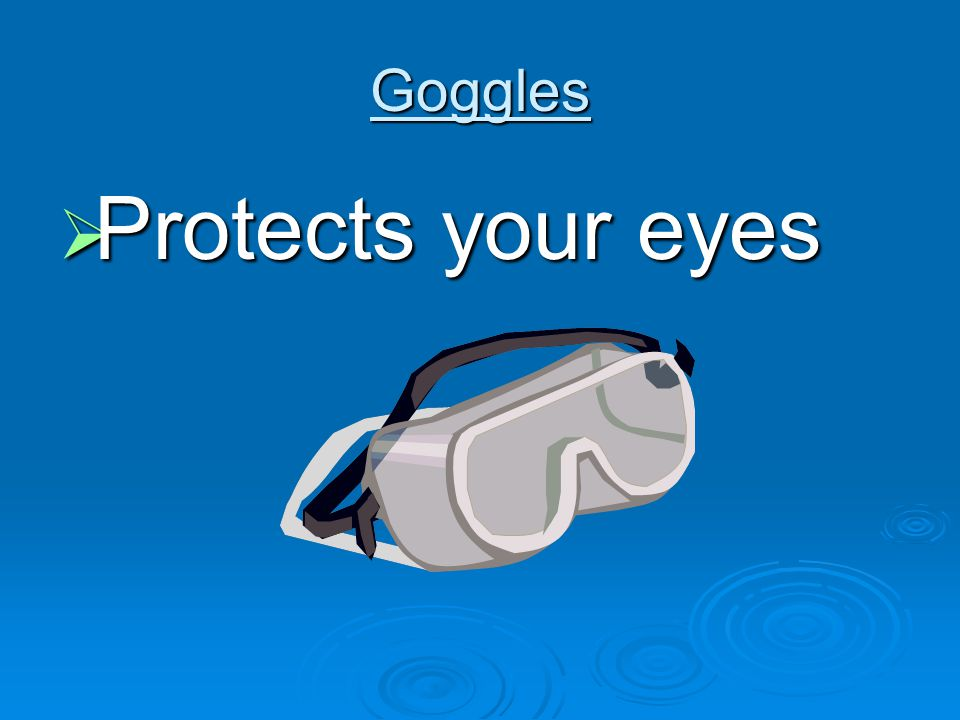 Goggles  Protects your eyes