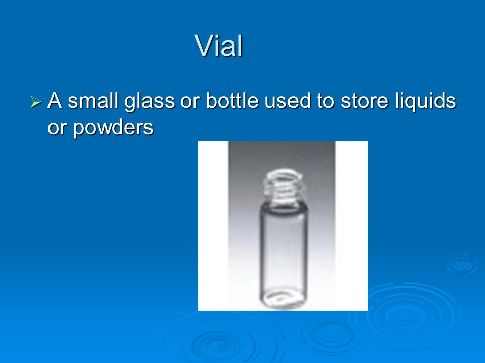 Vial  A small glass or bottle used to store liquids or powders