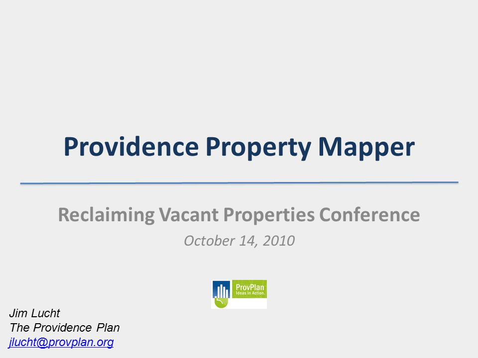 Providence Property Mapper Reclaiming Vacant Properties Conference October 14, 2010 Jim Lucht The Providence Plan jlucht@provplan.org