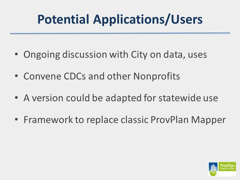 Potential Applications/Users Ongoing discussion with City on data, uses Convene CDCs and other Nonprofits A version could be adapted for statewide use Framework to replace classic ProvPlan Mapper