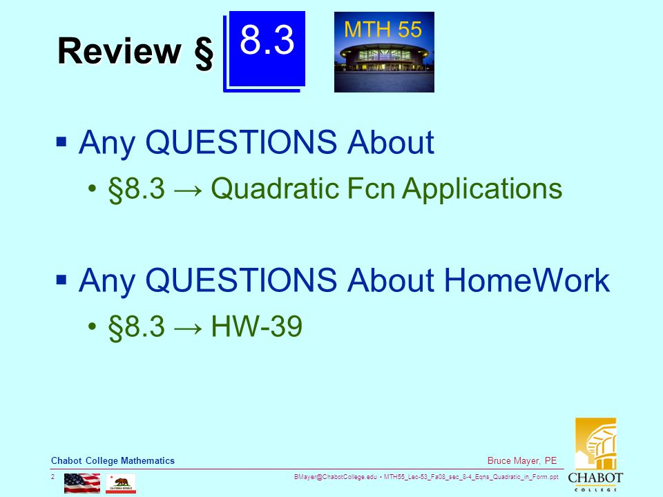 BMayer@ChabotCollege.edu MTH55_Lec-53_Fa08_sec_8-4_Eqns_Quadratic_in_Form.ppt 2 Bruce Mayer, PE Chabot College Mathematics Review §  Any QUESTIONS Ab