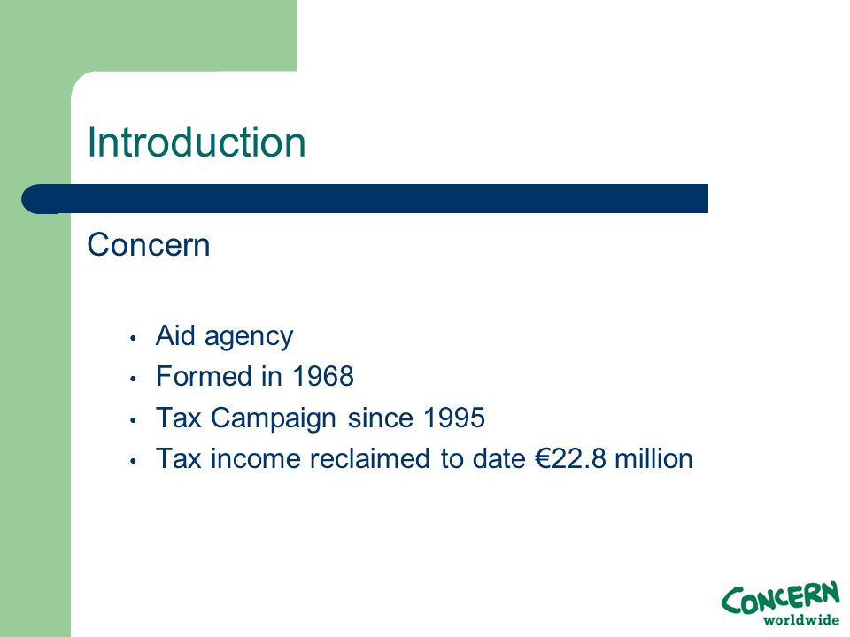 Introduction Concern Aid agency Formed in 1968 Tax Campaign since 1995 Tax income reclaimed to date €22.8 million