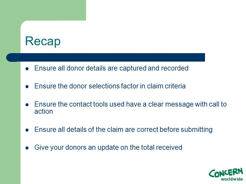 Recap Ensure all donor details are captured and recorded Ensure the donor selections factor in claim criteria Ensure the contact tools used have a clear message with call to action Ensure all details of the claim are correct before submitting Give your donors an update on the total received