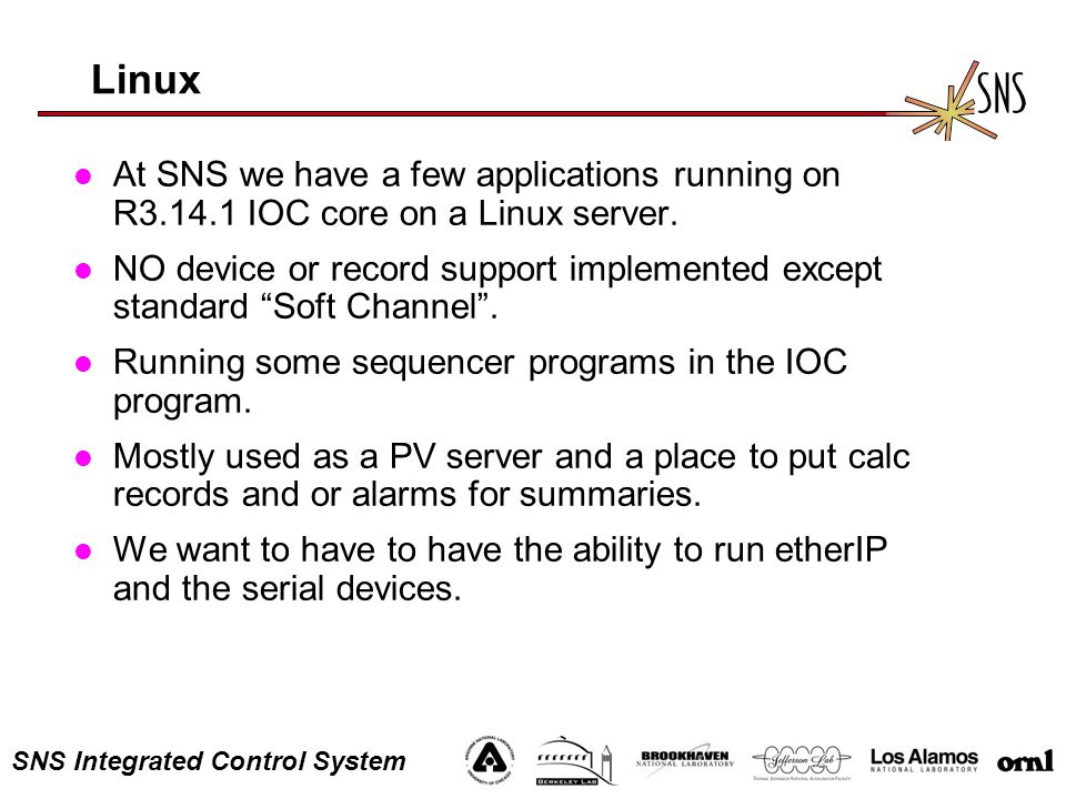 SNS Integrated Control System Linux l At SNS we have a few applications running on R3.14.1 IOC core on a Linux server. l NO device or record support i