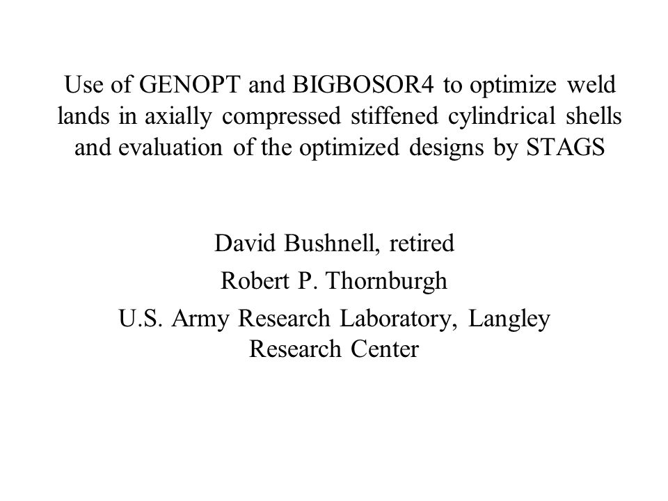 Use of GENOPT and BIGBOSOR4 to optimize weld lands in axially compressed stiffened cylindrical shells and evaluation of the optimized designs by STAGS David Bushnell, retired Robert P.