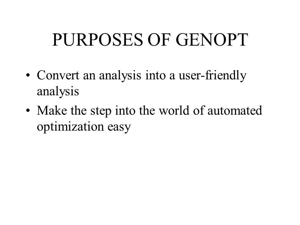 PURPOSES OF GENOPT Convert an analysis into a user-friendly analysis Make the step into the world of automated optimization easy