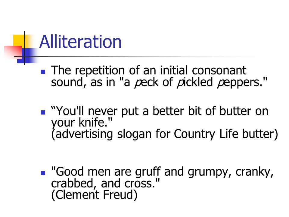 Alliteration The repetition of an initial consonant sound, as in a peck of pickled peppers. You ll never put a better bit of butter on your knife. (advertising slogan for Country Life butter) Good men are gruff and grumpy, cranky, crabbed, and cross. (Clement Freud)