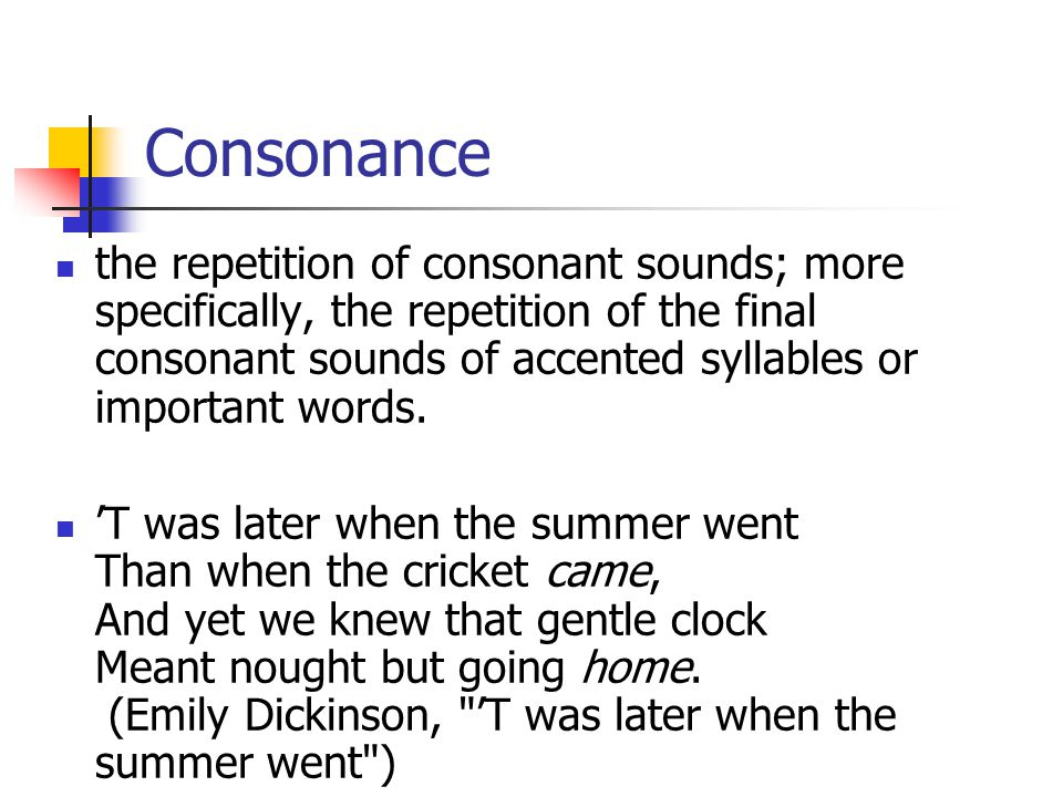 Consonance the repetition of consonant sounds; more specifically, the repetition of the final consonant sounds of accented syllables or important words.