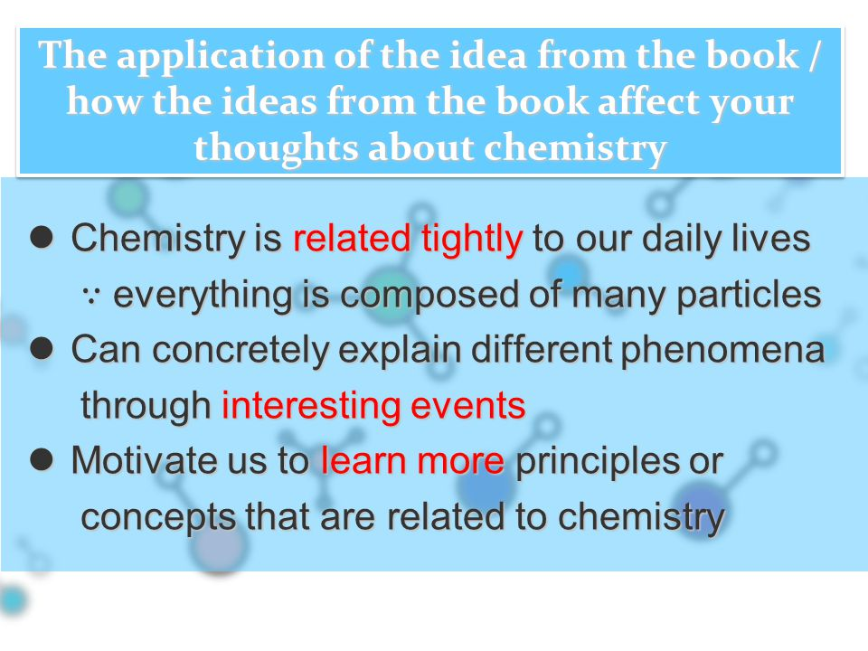 Chemistry is related tightly to our daily lives Chemistry is related tightly to our daily lives ∵ everything is composed of many particles ∵ everything is composed of many particles Can concretely explain different phenomena Can concretely explain different phenomena through interesting events through interesting events Motivate us to learn more principles or Motivate us to learn more principles or concepts that are related to chemistry concepts that are related to chemistry The application of the idea from the book / how the ideas from the book affect your thoughts about chemistry