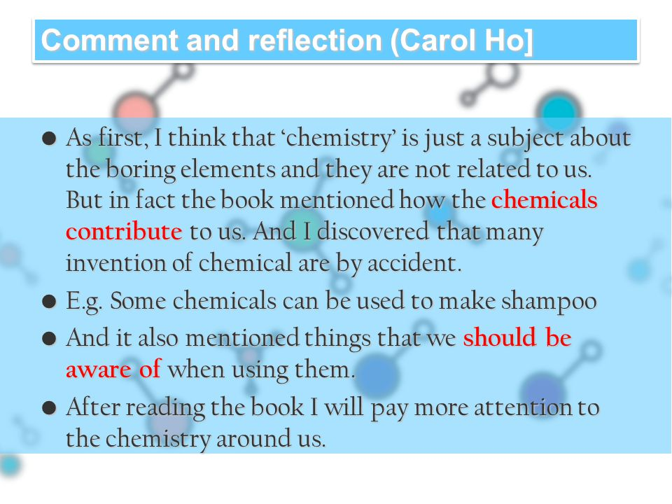 Comment and reflection (Carol Ho] As first, I think that 'chemistry' is just a subject about the boring elements and they are not related to us.