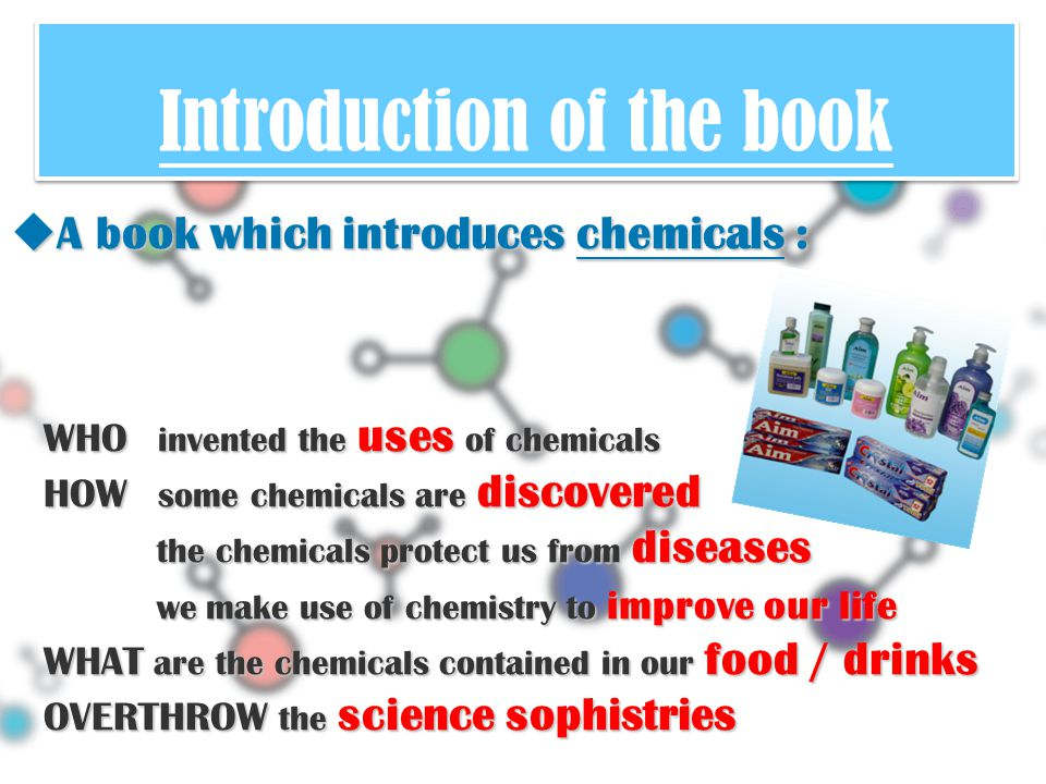 Introduction of the book  A book which introduces chemicals : WHO invented the uses of chemicals HOW some chemicals are discovered the chemicals protect us from diseases we make use of chemistry to improve our life WHAT are the chemicals contained in our food / drinks OVERTHROW the science sophistries