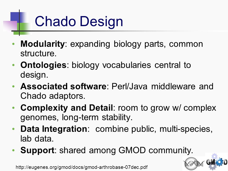 http://eugenes.org/gmod/docs/gmod-arthrobase-07dec.pdf Chado - Getting Started gmod.org/Chado_Manual modules, conventions, design principles Worked examples @ gmod.org Load_GenBank_into_Chado Load_BLAST_Into_Chado Sample_Chado_SQL Chado Database How-To