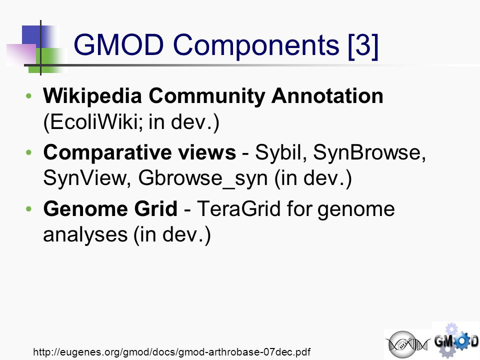 http://eugenes.org/gmod/docs/gmod-arthrobase-07dec.pdf Wikipedia Community Annotation (EcoliWiki; in dev.) Comparative views - Sybil, SynBrowse, SynView, Gbrowse_syn (in dev.) Genome Grid - TeraGrid for genome analyses (in dev.) GMOD Components [3]