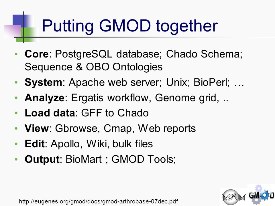 http://eugenes.org/gmod/docs/gmod-arthrobase-07dec.pdf Core: PostgreSQL database; Chado Schema; Sequence & OBO Ontologies System: Apache web server; Unix; BioPerl; … Analyze: Ergatis workflow, Genome grid,..