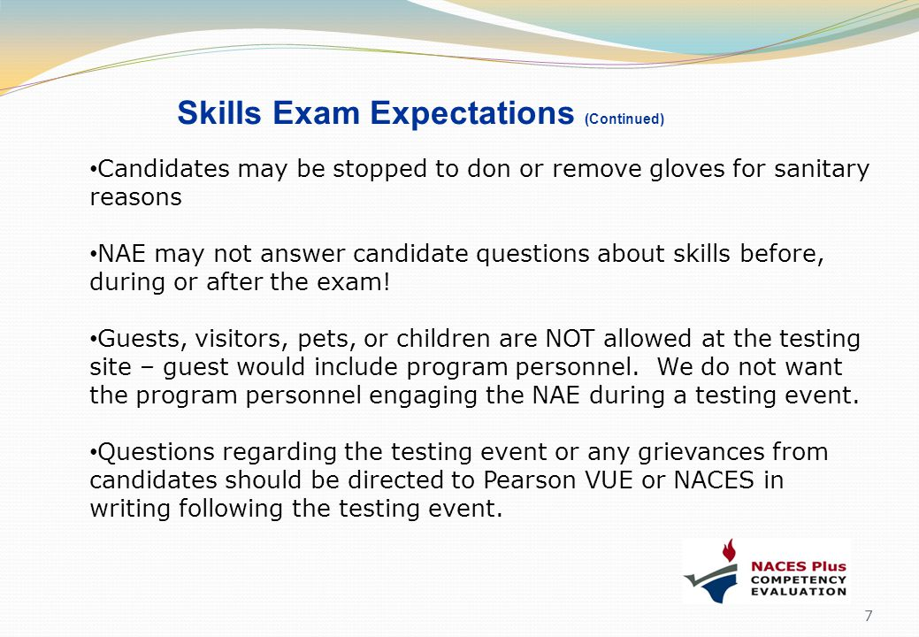 Skills Exam Expectations (Continued) Candidates may be stopped to don or remove gloves for sanitary reasons NAE may not answer candidate questions abo