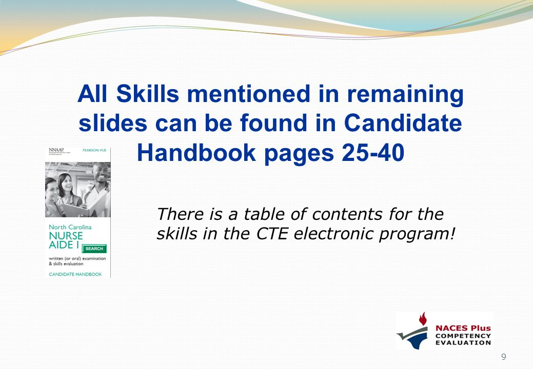All Skills mentioned in remaining slides can be found in Candidate Handbook pages 25-40 9 There is a table of contents for the skills in the CTE elect