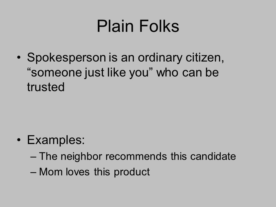 Plain Folks Spokesperson is an ordinary citizen, someone just like you who can be trusted Examples: –The neighbor recommends this candidate –Mom loves this product