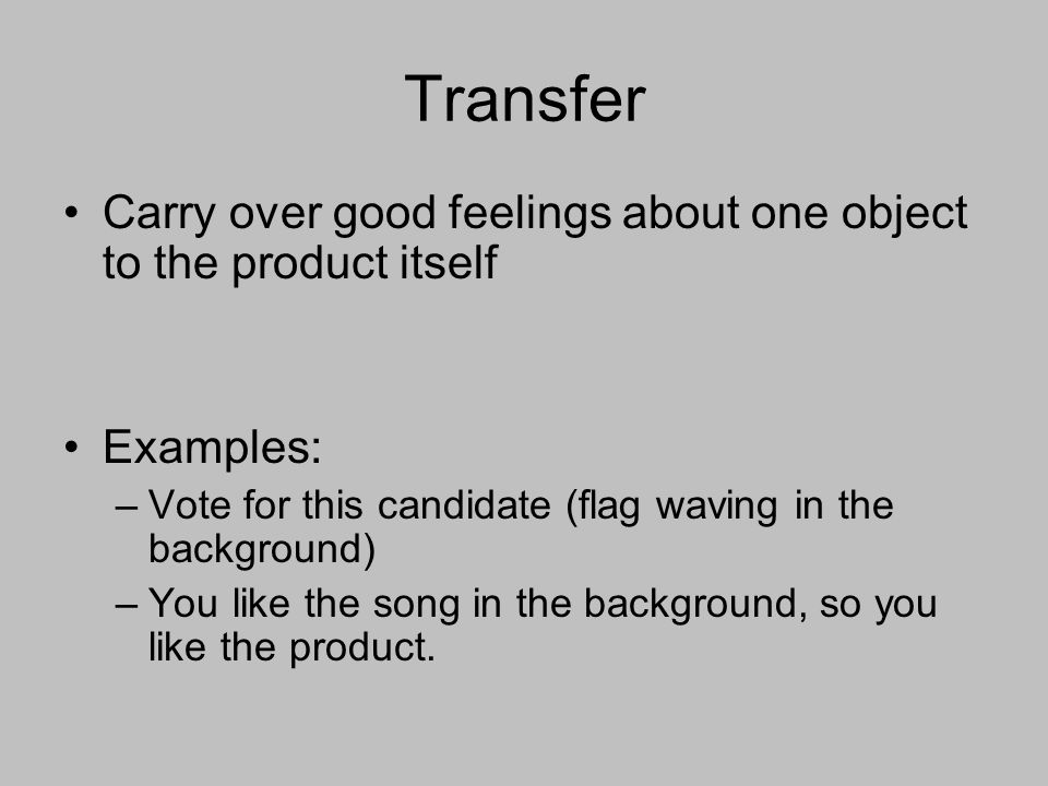 Transfer Carry over good feelings about one object to the product itself Examples: –Vote for this candidate (flag waving in the background) –You like the song in the background, so you like the product.