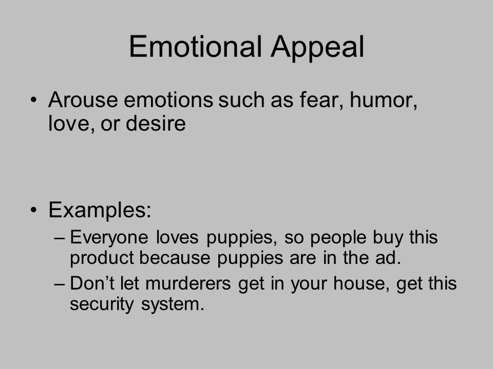 Emotional Appeal Arouse emotions such as fear, humor, love, or desire Examples: –Everyone loves puppies, so people buy this product because puppies are in the ad.