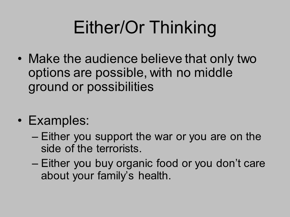 Either/Or Thinking Make the audience believe that only two options are possible, with no middle ground or possibilities Examples: –Either you support the war or you are on the side of the terrorists.