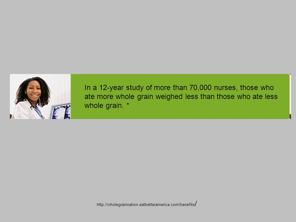 In a 12-year study of more than 70,000 nurses, those who ate more whole grain weighed less than those who ate less whole grain.