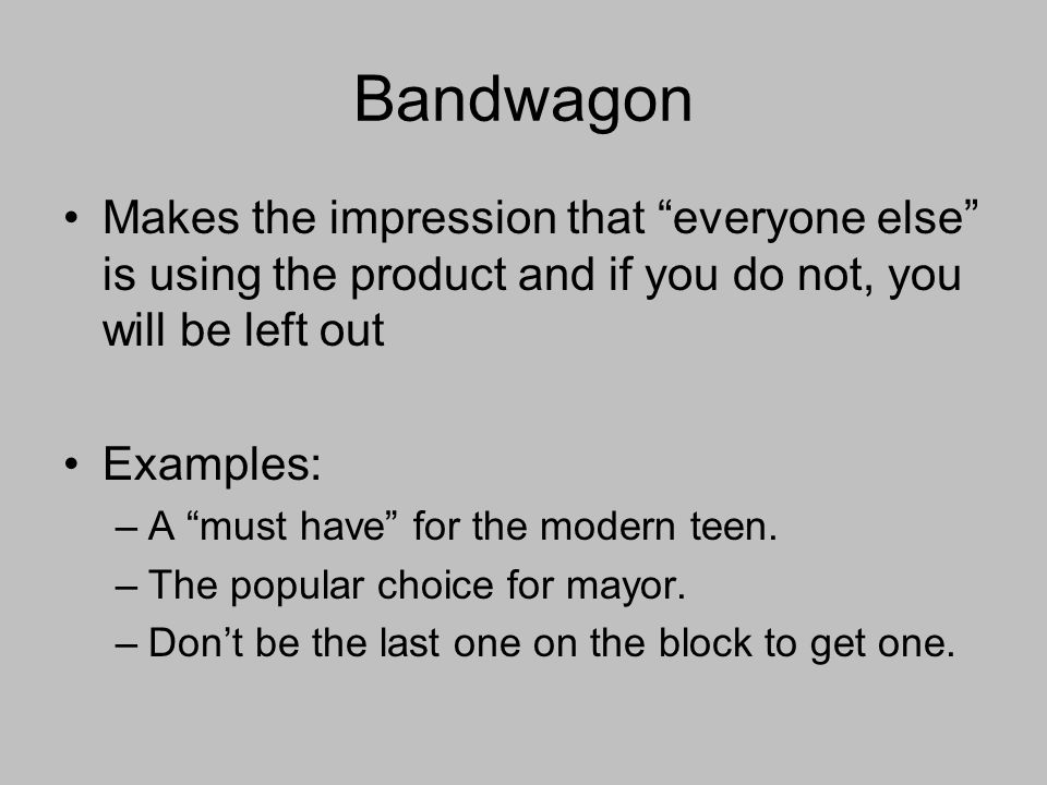 Bandwagon Makes the impression that everyone else is using the product and if you do not, you will be left out Examples: –A must have for the modern teen.