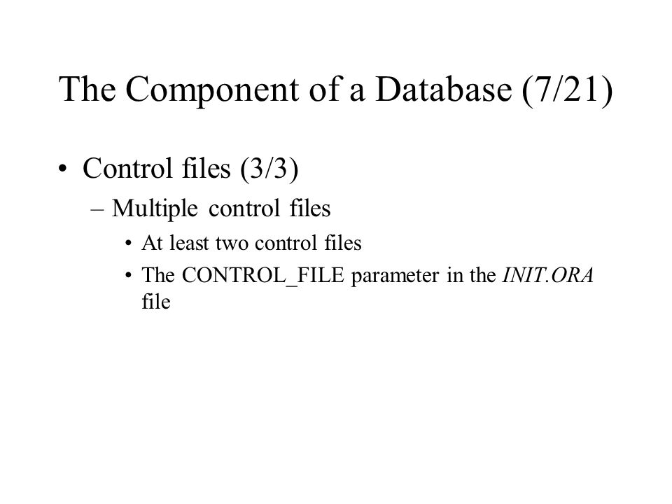 The Component of a Database (7/21) Control files (3/3) –Multiple control files At least two control files The CONTROL_FILE parameter in the INIT.ORA file